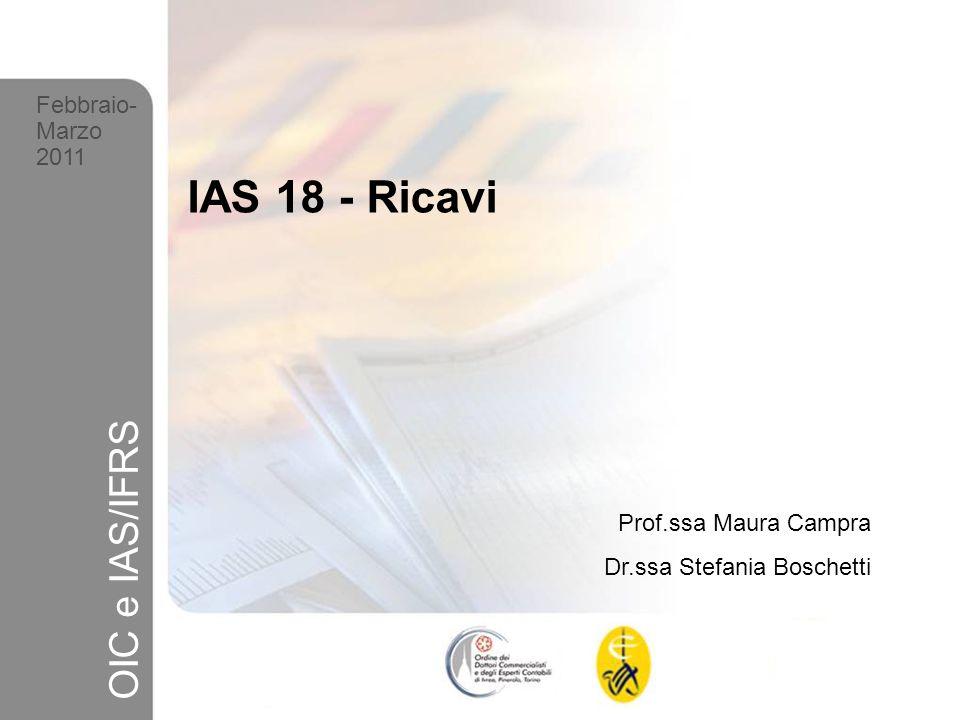 1 Febbraio- Marzo 2011 OIC e IAS/IFRS IAS 18 - Ricavi Prof.ssa Maura Campra Dr.ssa Stefania Boschetti Febbraio- Marzo 2011 OIC e IAS/IFRS