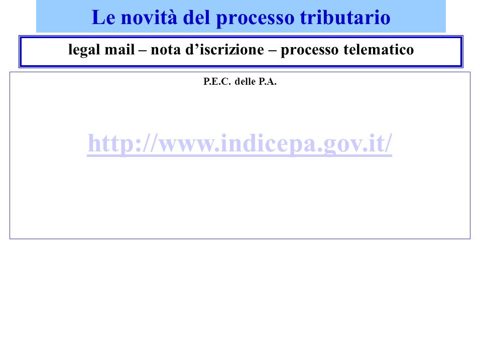Le novità del processo tributario legal mail – nota discrizione – processo telematico P.E.C. delle P.A. http://www.indicepa.gov.it/
