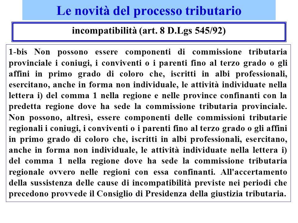 Le novità del processo tributario incompatibilità (art. 8 D.Lgs 545/92) 1-bis Non possono essere componenti di commissione tributaria provinciale i co