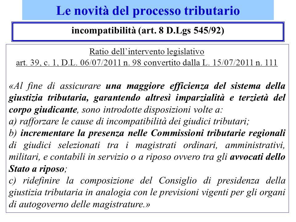 Le novità del processo tributario incompatibilità (art. 8 D.Lgs 545/92) Ratio dellintervento legislativo art. 39, c. 1, D.L. 06/07/2011 n. 98 converti