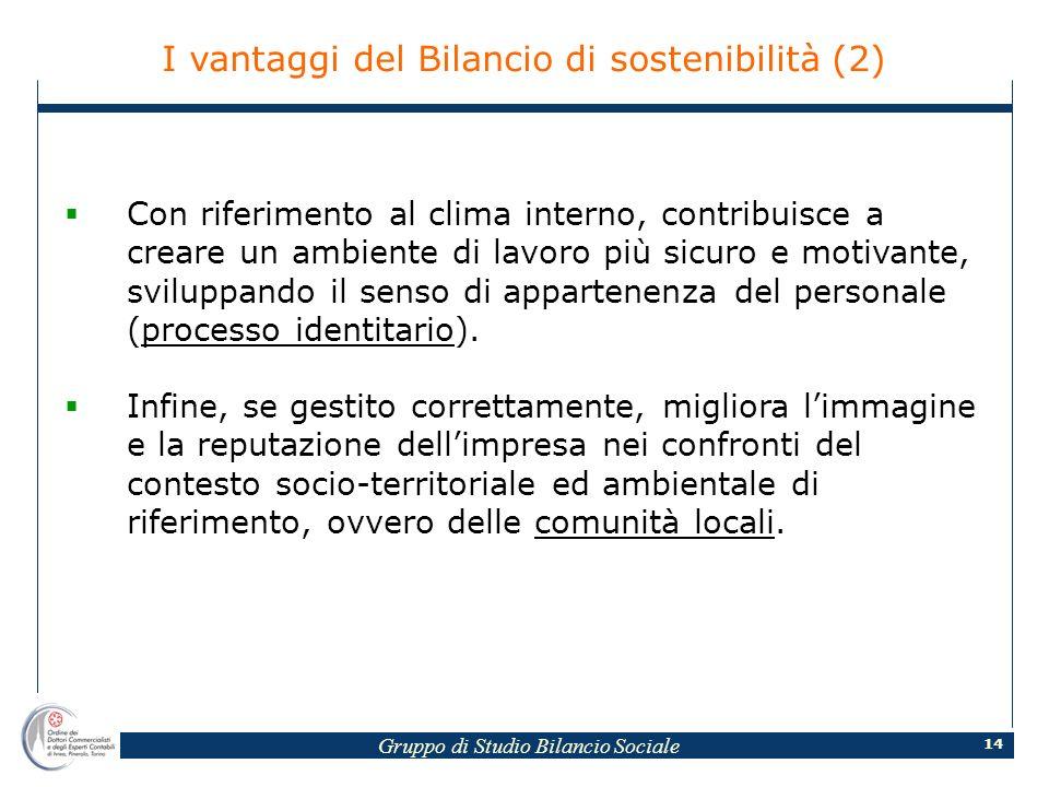 Gruppo di Studio Bilancio Sociale 14 I vantaggi del Bilancio di sostenibilità (2) Con riferimento al clima interno, contribuisce a creare un ambiente di lavoro più sicuro e motivante, sviluppando il senso di appartenenza del personale (processo identitario).