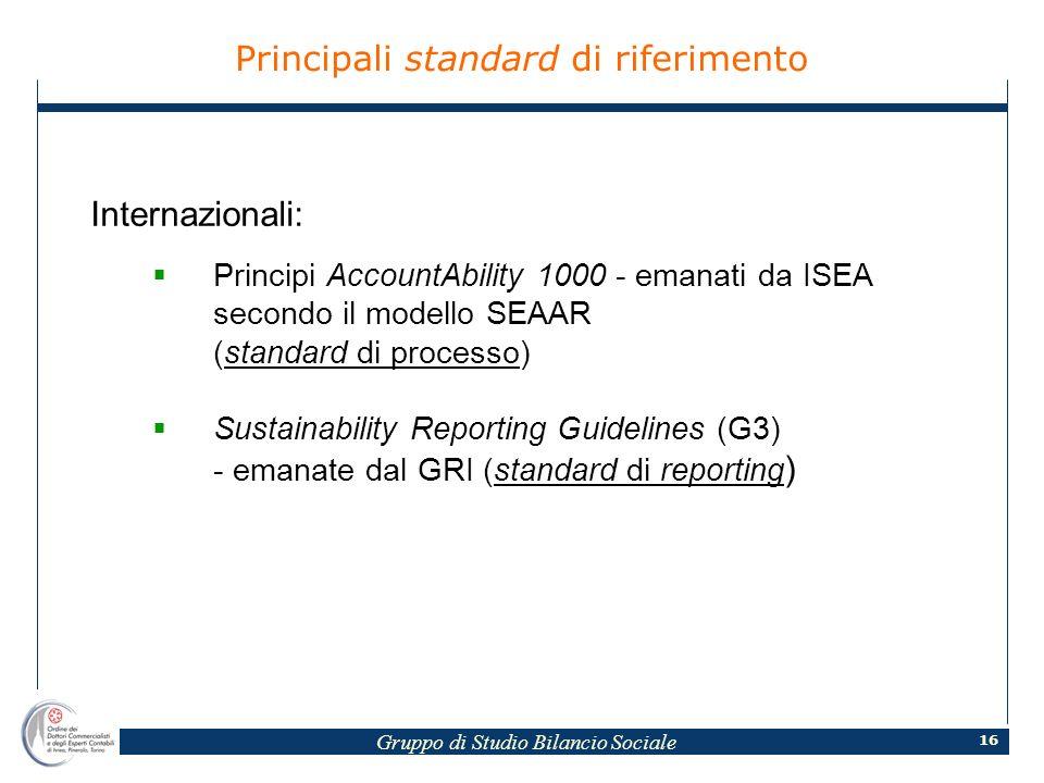Gruppo di Studio Bilancio Sociale 16 Principali standard di riferimento Internazionali: Principi AccountAbility 1000 - emanati da ISEA secondo il modello SEAAR (standard di processo) Sustainability Reporting Guidelines (G3) - emanate dal GRI (standard di reporting )