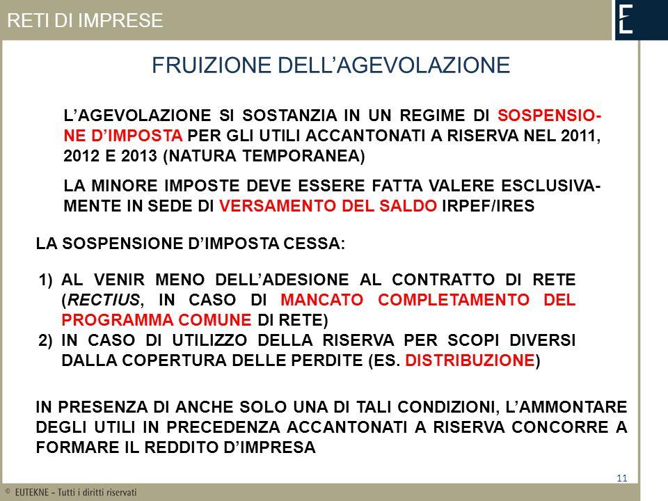 RETI DI IMPRESE LAGEVOLAZIONE SI SOSTANZIA IN UN REGIME DI SOSPENSIO- NE DIMPOSTA PER GLI UTILI ACCANTONATI A RISERVA NEL 2011, 2012 E 2013 (NATURA TEMPORANEA) LA MINORE IMPOSTE DEVE ESSERE FATTA VALERE ESCLUSIVA- MENTE IN SEDE DI VERSAMENTO DEL SALDO IRPEF/IRES FRUIZIONE DELLAGEVOLAZIONE 11 LA SOSPENSIONE DIMPOSTA CESSA: 1)AL VENIR MENO DELLADESIONE AL CONTRATTO DI RETE (RECTIUS, IN CASO DI MANCATO COMPLETAMENTO DEL PROGRAMMA COMUNE DI RETE) 2)IN CASO DI UTILIZZO DELLA RISERVA PER SCOPI DIVERSI DALLA COPERTURA DELLE PERDITE (ES.