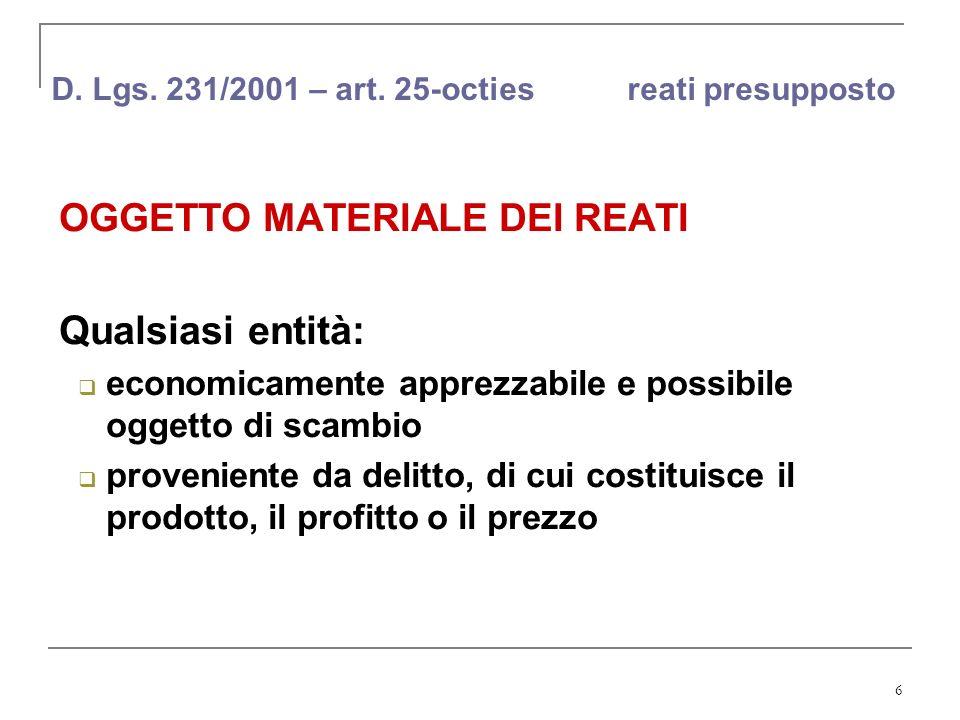 6 D. Lgs. 231/2001 – art. 25-octies reati presupposto OGGETTO MATERIALE DEI REATI Qualsiasi entità: economicamente apprezzabile e possibile oggetto di