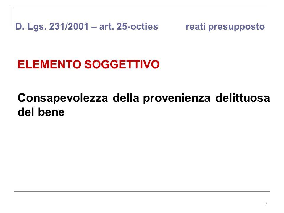 7 D. Lgs. 231/2001 – art. 25-octies reati presupposto ELEMENTO SOGGETTIVO Consapevolezza della provenienza delittuosa del bene