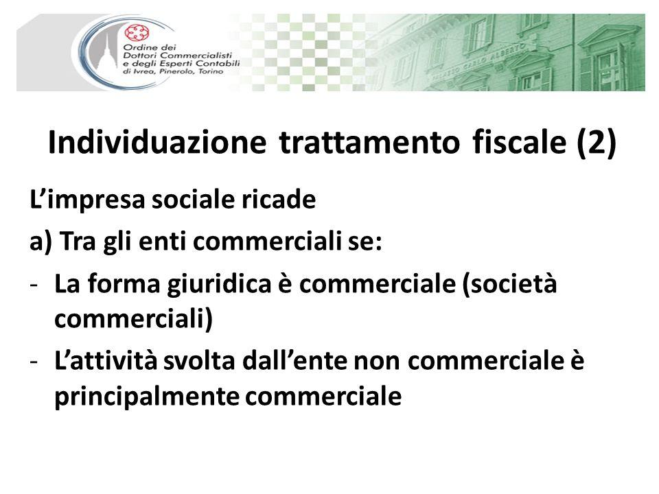 Individuazione trattamento fiscale (2) Limpresa sociale ricade a) Tra gli enti commerciali se: -La forma giuridica è commerciale (società commerciali) -Lattività svolta dallente non commerciale è principalmente commerciale