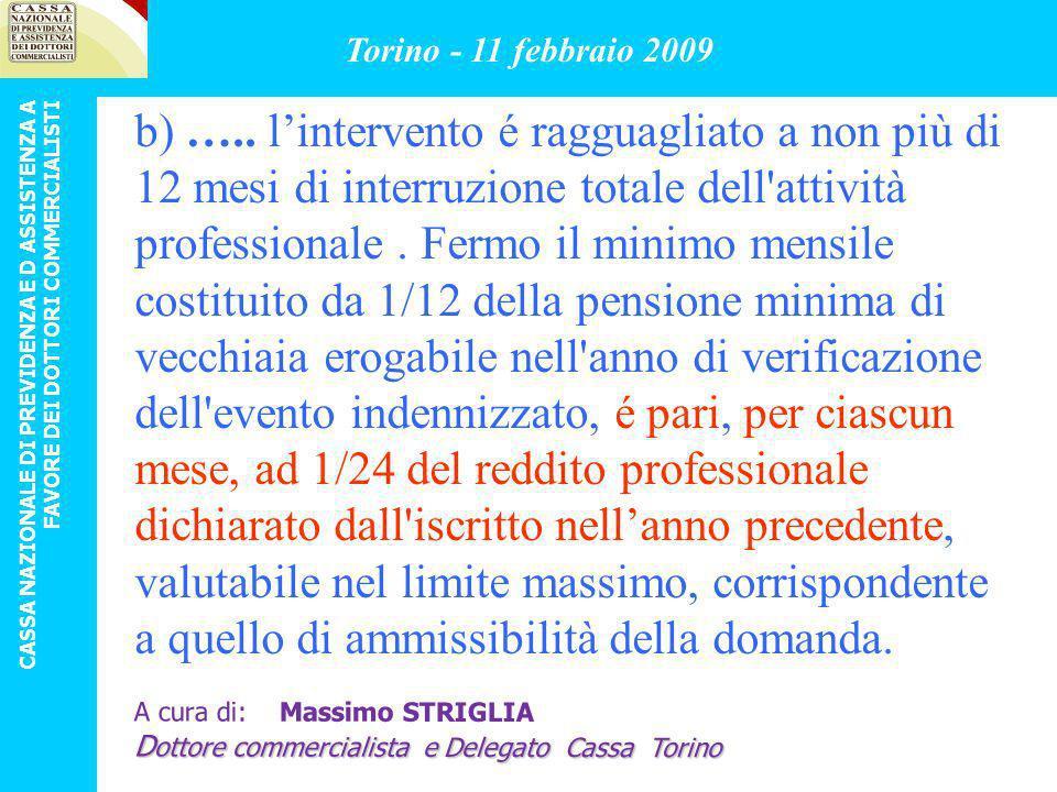 CRITERI DI MASSIMA: c) sostenimento di spese, non rimborsabili o indennizzabili, per intervento chirurgico e relativa degenza, dovuti a fatto di malattia, da parte di iscritto alla Cassa da almeno tre anni, che non abbia potuto esercitare, in maniera assoluta, l attività professionale per almeno tre mesi; Torino - 11 febbraio 2009 CASSA NAZIONALE DI PREVIDENZA E D ASSISTENZA A FAVORE DEI DOTTORI COMMERCIALISTI A cura di: Massimo STRIGLIA D ottore commercialista e Delegato Cassa Torino
