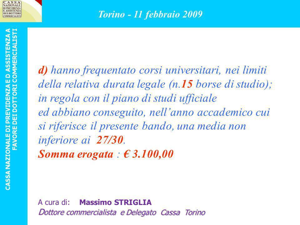 per lattribuzione di borse di studio fino a Euro 20.500,00 complessivi, per figli di Dottori Commercialisti che nellanno 2007: Torino - 11 febbraio 2009 CASSA NAZIONALE DI PREVIDENZA E D ASSISTENZA A FAVORE DEI DOTTORI COMMERCIALISTI A cura di: Massimo STRIGLIA D ottore commercialista e Delegato Cassa Torino