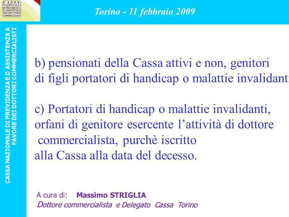 LIMITI DI REDDITO: IL REDDITO DICHIARATO DAL NUCLEO FAMILIARE MINIMO ( 1 o 2 genit e figlio con handicap) ( ANNO PREC LA DOMANDA) (ESCLUSO IL DE CUIUS PER IL CASO C) NON DEVE SUPERARE (PER IL2008) 54.807,09 Torino - 11 febbraio 2009 CASSA NAZIONALE DI PREVIDENZA E D ASSISTENZA A FAVORE DEI DOTTORI COMMERCIALISTI A cura di: Massimo STRIGLIA D ottore commercialista e Delegato Cassa Torino