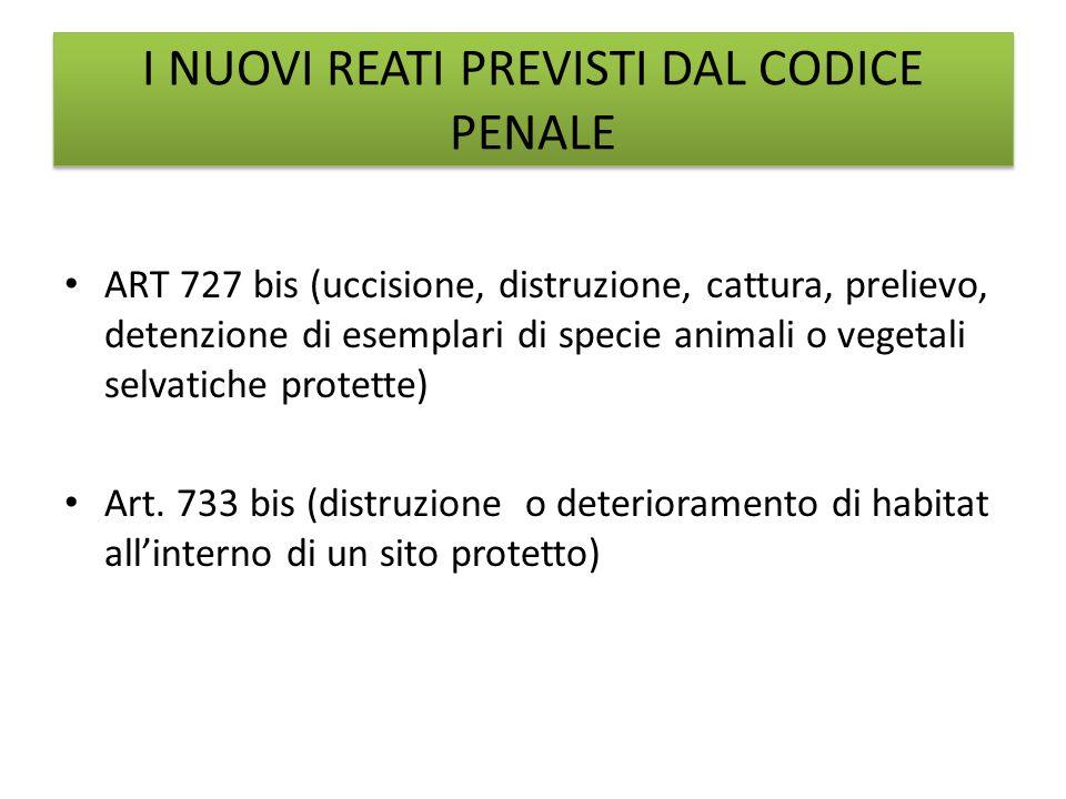 ART 727 bis (uccisione, distruzione, cattura, prelievo, detenzione di esemplari di specie animali o vegetali selvatiche protette) Art. 733 bis (distru