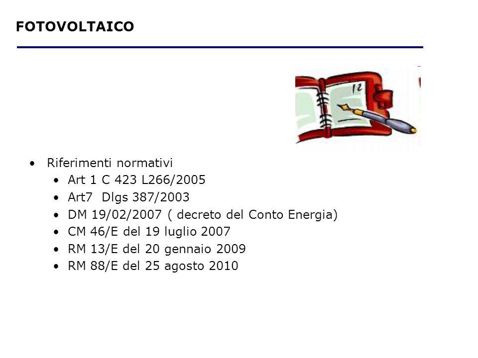 Riferimenti normativi Art 1 C 423 L266/2005 Art7 Dlgs 387/2003 DM 19/02/2007 ( decreto del Conto Energia) CM 46/E del 19 luglio 2007 RM 13/E del 20 gennaio 2009 RM 88/E del 25 agosto 2010 FOTOVOLTAICO