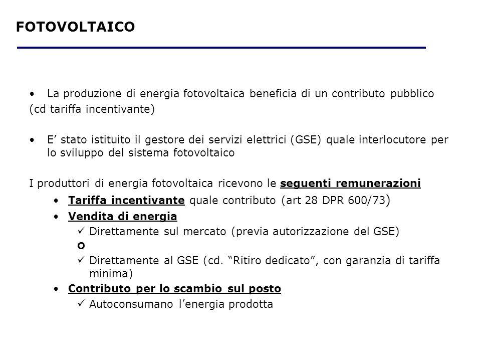 La produzione di energia fotovoltaica beneficia di un contributo pubblico (cd tariffa incentivante) E stato istituito il gestore dei servizi elettrici (GSE) quale interlocutore per lo sviluppo del sistema fotovoltaico I produttori di energia fotovoltaica ricevono le seguenti remunerazioni Tariffa incentivante quale contributo (art 28 DPR 600/73 ) Vendita di energia Direttamente sul mercato (previa autorizzazione del GSE) O Direttamente al GSE (cd.