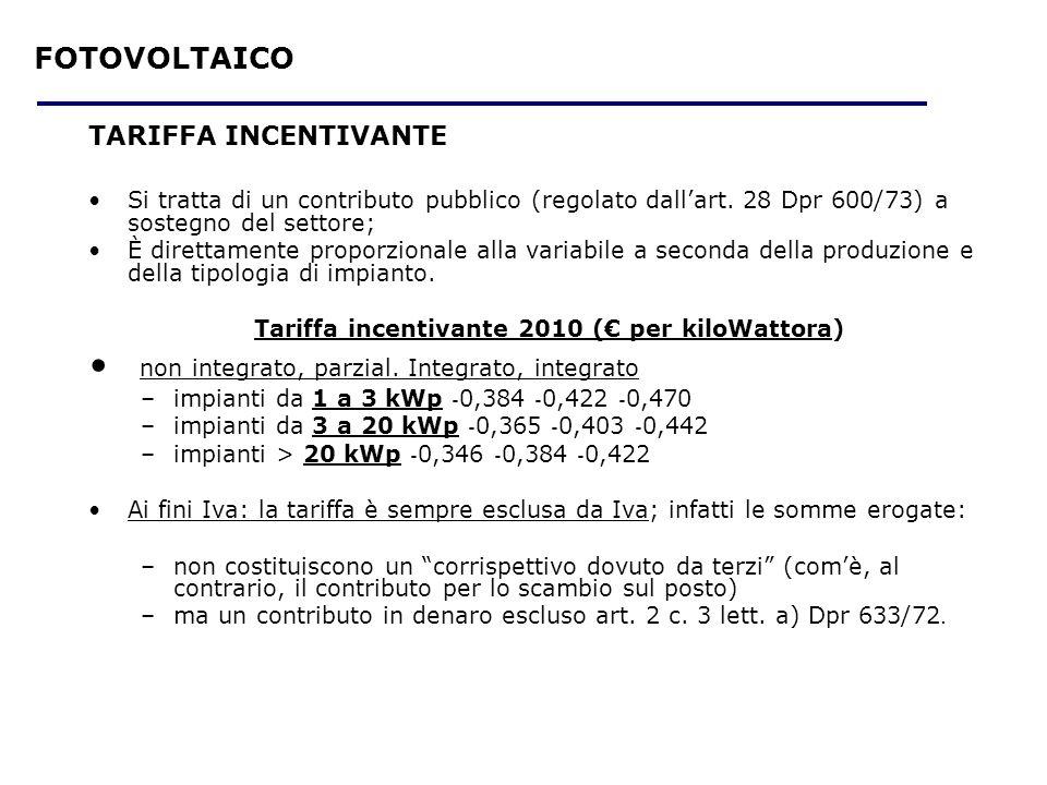 EOLICO E ALTRE FONTI RINNOVABILI Limporto della tariffa omnicomprensiva è –30 eurocent a kwh prodotta per leolico fino a 200KW –20 eurocent a kwh per il geotermico –34 eurocent a kwh per il moto ondoso (Delibera ARG/elt 1/09 dellAutorità per lenergia elettrica e il gas) Limporto effettivamente erogato dal GSE è pari al valore della produzione (Kwh) per la tariffa omnicomprensiva ( art 16 DM 18/12/2008) Costituisce corrispettivo e non contributo e pertanto non è mai soggetta alla ritenuta alla fonte del 4% Non assume rilevanza IVA quando è corrisposta nei confronti di soggetti di impianti posti al servizio dellabitazione o della sede dellEnte con potenza fino a 20KW Tariffa omnicomprensiva