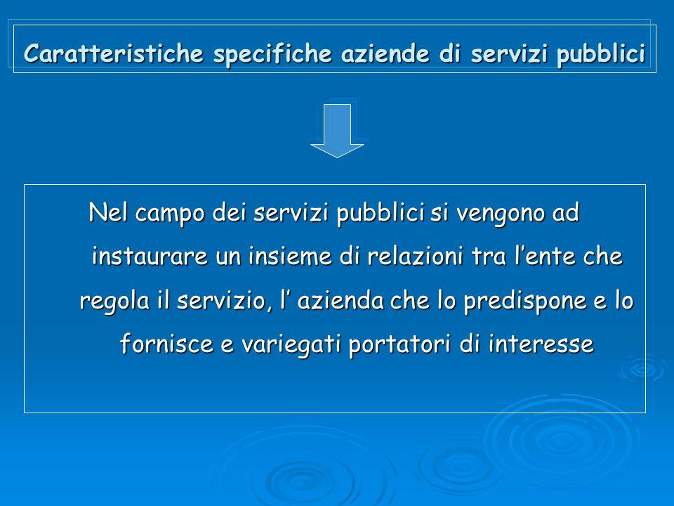 Caratteristiche specifiche aziende di servizi pubblici Nel campo dei servizi pubblici si vengono ad instaurare un insieme di relazioni tra lente che r