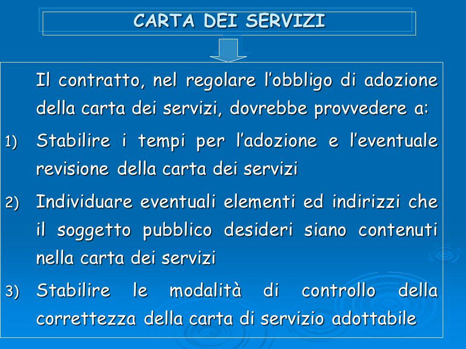 CARTA DEI SERVIZI Il contratto, nel regolare lobbligo di adozione della carta dei servizi, dovrebbe provvedere a: 1) Stabilire i tempi per ladozione e
