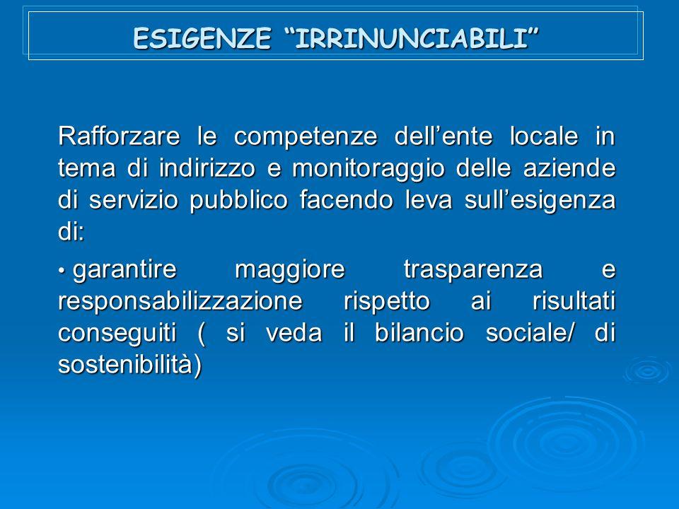 ESIGENZE IRRINUNCIABILI Rafforzare le competenze dellente locale in tema di indirizzo e monitoraggio delle aziende di servizio pubblico facendo leva sullesigenza di: garantire maggiore trasparenza e responsabilizzazione rispetto ai risultati conseguiti ( si veda il bilancio sociale/ di sostenibilità) garantire maggiore trasparenza e responsabilizzazione rispetto ai risultati conseguiti ( si veda il bilancio sociale/ di sostenibilità)
