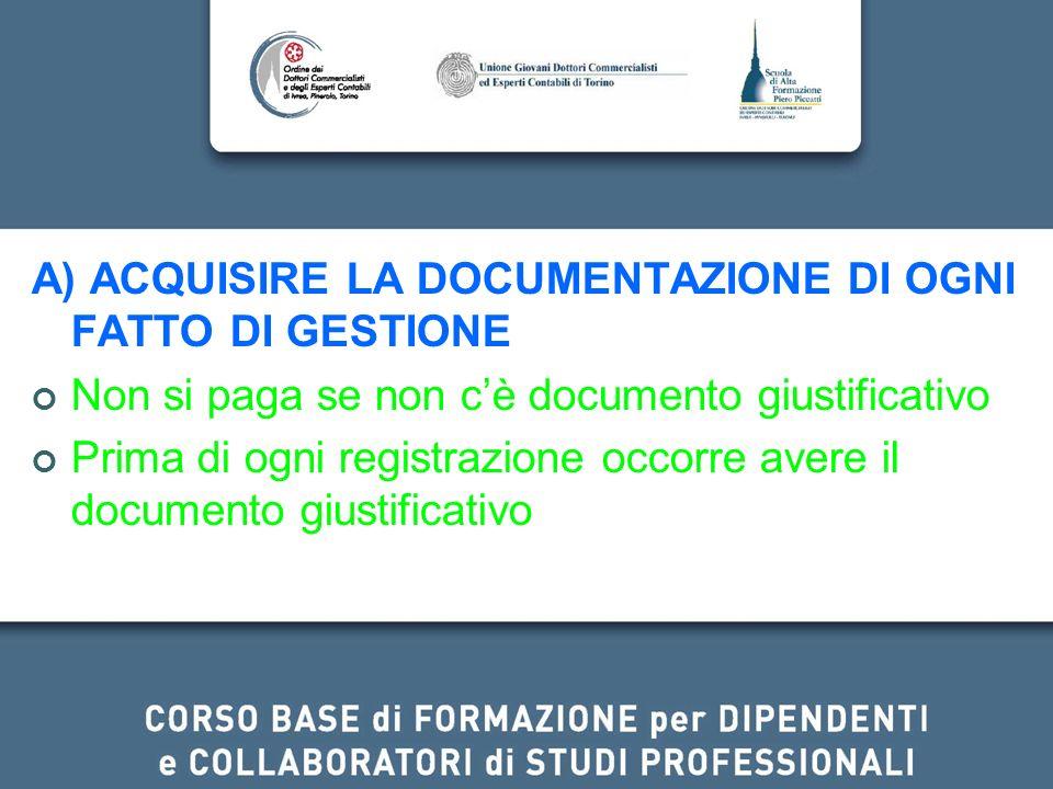 A) ACQUISIRE LA DOCUMENTAZIONE DI OGNI FATTO DI GESTIONE Non si paga se non cè documento giustificativo Prima di ogni registrazione occorre avere il d