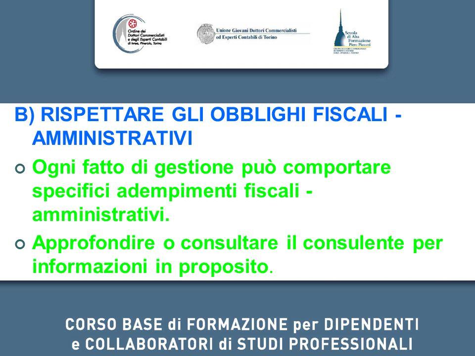 B) RISPETTARE GLI OBBLIGHI FISCALI - AMMINISTRATIVI Ogni fatto di gestione può comportare specifici adempimenti fiscali - amministrativi. Approfondire