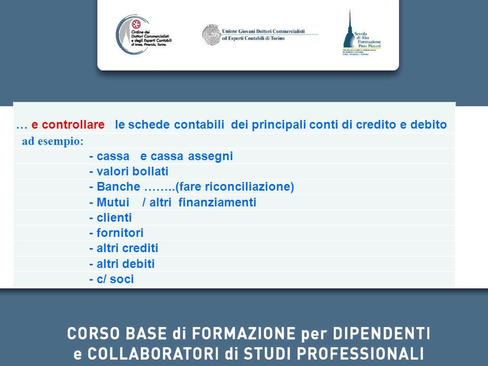 … e controllare le schede contabili dei principali conti di credito e debito ad esempio: - cassa e cassa assegni - valori bollati - Banche ……..(fare r