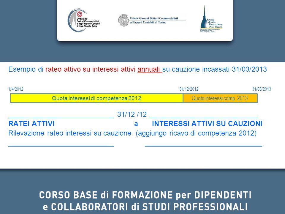 Esempio di rateo attivo su interessi attivi annuali su cauzione incassati 31/03/2013 1/4/201231/12/2012 31/03/2013 ___________________________ 31/12 /