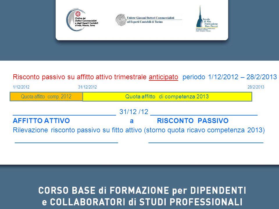 Risconto passivo su affitto attivo trimestrale anticipato periodo 1/12/2012 – 28/2/2013 1/12/2012 31/12/2012 28/2/2013 ___________________________ 31/