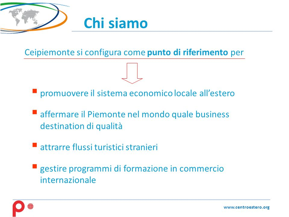 Chi siamo www.centroestero.org promuovere il sistema economico locale allestero affermare il Piemonte nel mondo quale business destination di qualità attrarre flussi turistici stranieri gestire programmi di formazione in commercio internazionale Ceipiemonte si configura come punto di riferimento per