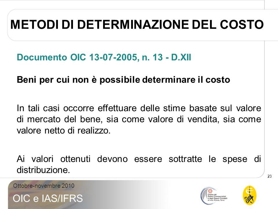 23 Ottobre-novembre 2010 OIC e IAS/IFRS Documento OIC 13-07-2005, n. 13 - D.XII Beni per cui non è possibile determinare il costo In tali casi occorre