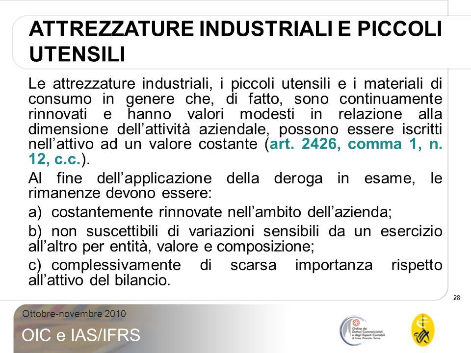 28 Ottobre-novembre 2010 OIC e IAS/IFRS Le attrezzature industriali, i piccoli utensili e i materiali di consumo in genere che, di fatto, sono continu
