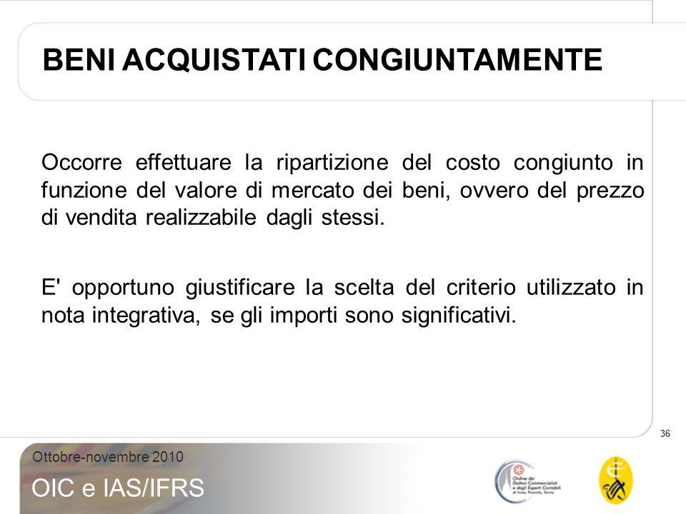 36 Ottobre-novembre 2010 OIC e IAS/IFRS Occorre effettuare la ripartizione del costo congiunto in funzione del valore di mercato dei beni, ovvero del