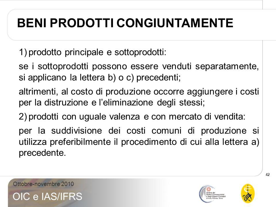 42 Ottobre-novembre 2010 OIC e IAS/IFRS 1)prodotto principale e sottoprodotti: se i sottoprodotti possono essere venduti separatamente, si applicano l