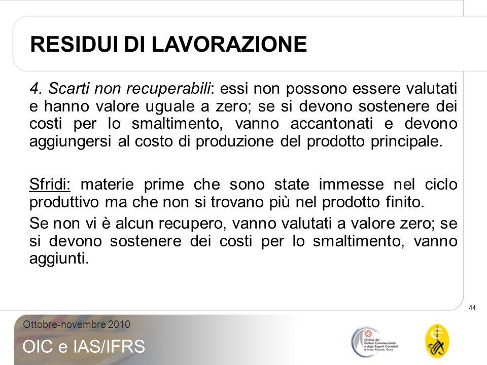 44 Ottobre-novembre 2010 OIC e IAS/IFRS 4.Scarti non recuperabili: essi non possono essere valutati e hanno valore uguale a zero; se si devono sostene