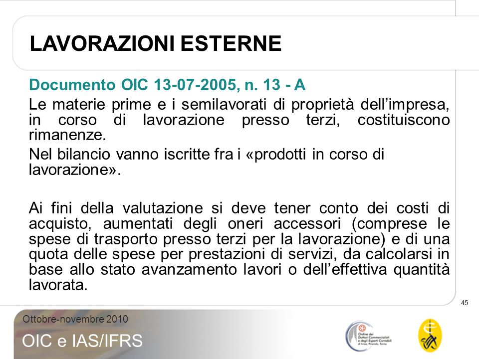 45 Ottobre-novembre 2010 OIC e IAS/IFRS Documento OIC 13-07-2005, n. 13 - A Le materie prime e i semilavorati di proprietà dellimpresa, in corso di la