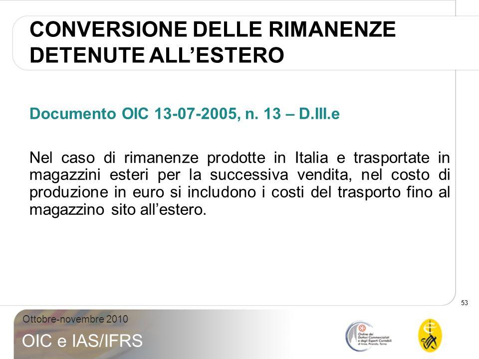 53 Ottobre-novembre 2010 OIC e IAS/IFRS Documento OIC 13-07-2005, n. 13 – D.III.e Nel caso di rimanenze prodotte in Italia e trasportate in magazzini