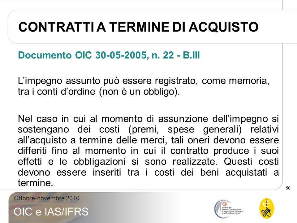 56 Ottobre-novembre 2010 OIC e IAS/IFRS Documento OIC 30-05-2005, n. 22 - B.III Limpegno assunto può essere registrato, come memoria, tra i conti dord