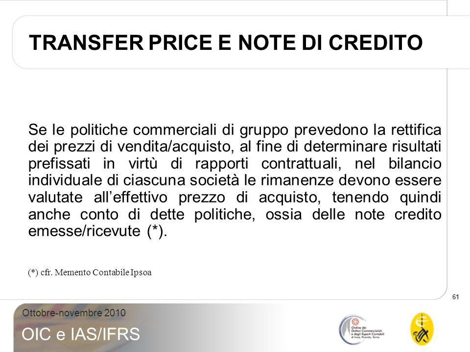 61 Ottobre-novembre 2010 OIC e IAS/IFRS Se le politiche commerciali di gruppo prevedono la rettifica dei prezzi di vendita/acquisto, al fine di determ