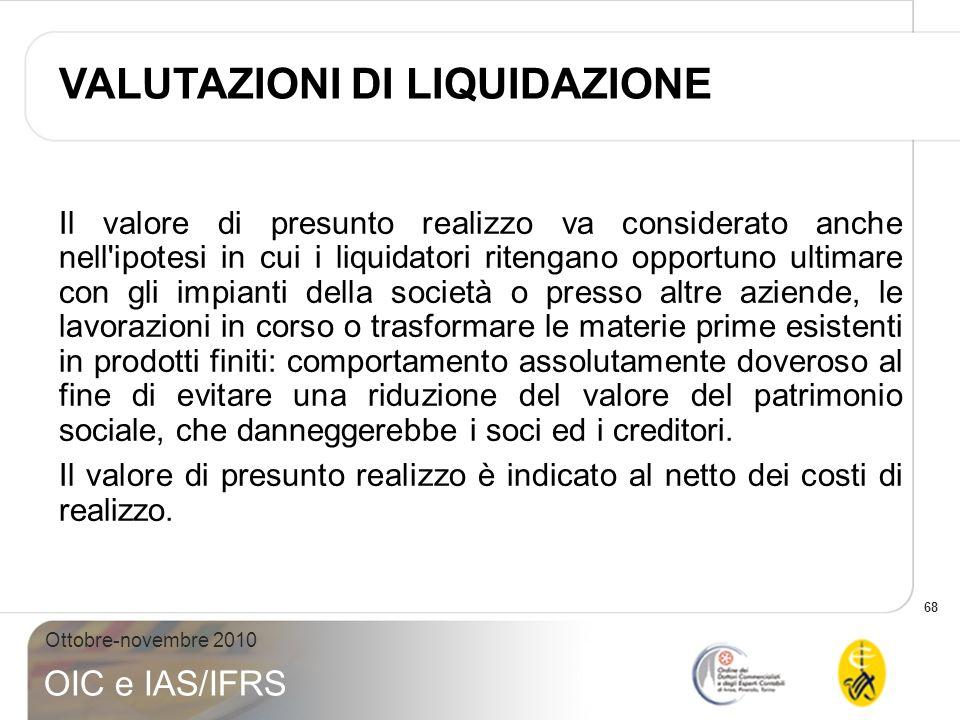 68 Ottobre-novembre 2010 OIC e IAS/IFRS Il valore di presunto realizzo va considerato anche nell'ipotesi in cui i liquidatori ritengano opportuno ulti