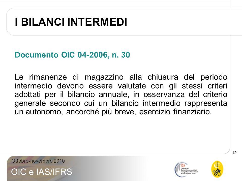 69 Ottobre-novembre 2010 OIC e IAS/IFRS Documento OIC 04-2006, n. 30 Le rimanenze di magazzino alla chiusura del periodo intermedio devono essere valu