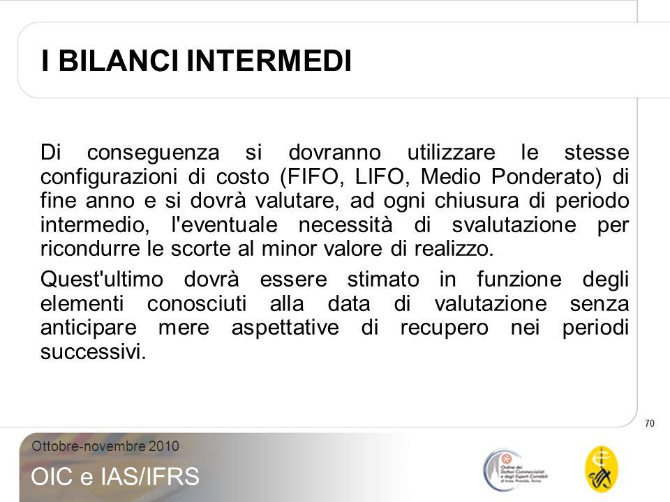 70 Ottobre-novembre 2010 OIC e IAS/IFRS Di conseguenza si dovranno utilizzare le stesse configurazioni di costo (FIFO, LIFO, Medio Ponderato) di fine