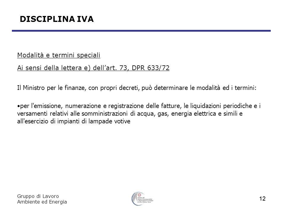 Gruppo di Lavoro Ambiente ed Energia 12 DISCIPLINA IVA Modalità e termini speciali Ai sensi della lettera e) dellart. 73, DPR 633/72 Il Ministro per l