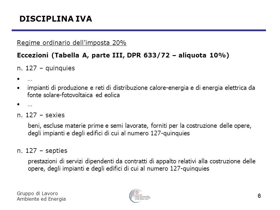 Gruppo di Lavoro Ambiente ed Energia 7 DISCIPLINA IVA Aliquota agevolata al 10% Presupposto soggettivo Ai fini dellagevolazione il legislatore, nei numeri 103, 104, 106 e 127-bis della Parte III della Tabella A del D.P.R.