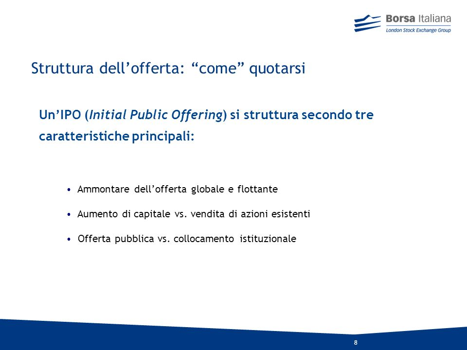 8 UnIPO (Initial Public Offering) si struttura secondo tre caratteristiche principali: Ammontare dellofferta globale e flottante Aumento di capitale vs.