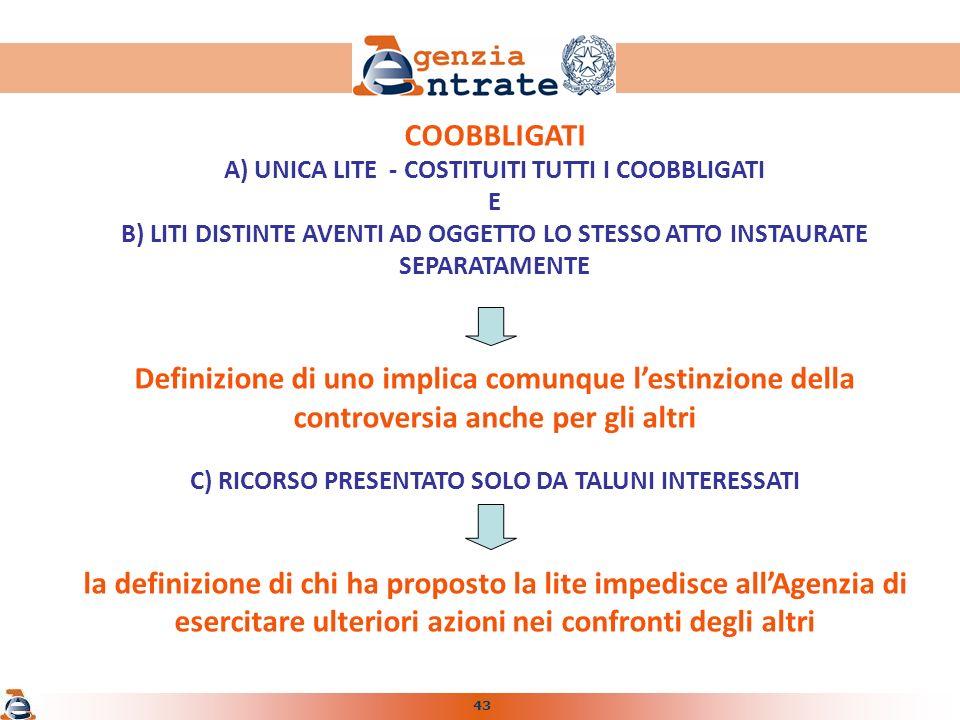 43 COOBBLIGATI A) UNICA LITE - COSTITUITI TUTTI I COOBBLIGATI E B) LITI DISTINTE AVENTI AD OGGETTO LO STESSO ATTO INSTAURATE SEPARATAMENTE Definizione di uno implica comunque lestinzione della controversia anche per gli altri C) RICORSO PRESENTATO SOLO DA TALUNI INTERESSATI la definizione di chi ha proposto la lite impedisce allAgenzia di esercitare ulteriori azioni nei confronti degli altri