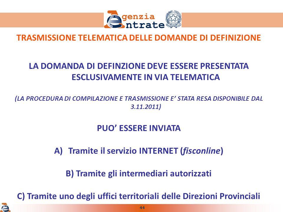 44 TRASMISSIONE TELEMATICA DELLE DOMANDE DI DEFINIZIONE LA DOMANDA DI DEFINZIONE DEVE ESSERE PRESENTATA ESCLUSIVAMENTE IN VIA TELEMATICA (LA PROCEDURA DI COMPILAZIONE E TRASMISSIONE E STATA RESA DISPONIBILE DAL 3.11.2011) PUO ESSERE INVIATA A)Tramite il servizio INTERNET (fisconline) B) Tramite gli intermediari autorizzati C) Tramite uno degli uffici territoriali delle Direzioni Provinciali