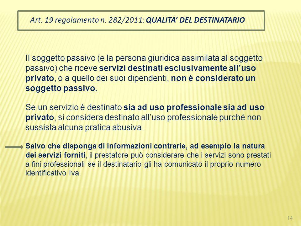 14 Art. 19 regolamento n. 282/2011: QUALITA DEL DESTINATARIO Il soggetto passivo (e la persona giuridica assimilata al soggetto passivo) che riceve se