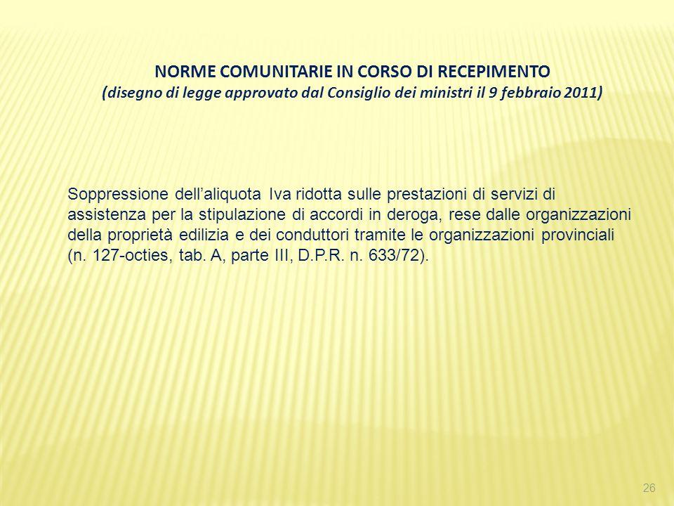 26 NORME COMUNITARIE IN CORSO DI RECEPIMENTO (disegno di legge approvato dal Consiglio dei ministri il 9 febbraio 2011) Soppressione dellaliquota Iva