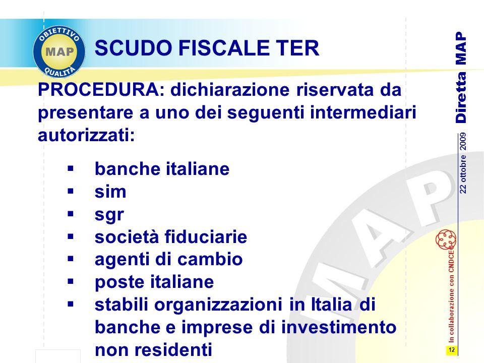12 22 ottobre 2009 Diretta MAP In collaborazione con CNDCEC SCUDO FISCALE TER PROCEDURA: dichiarazione riservata da presentare a uno dei seguenti intermediari autorizzati: banche italiane sim sgr società fiduciarie agenti di cambio poste italiane stabili organizzazioni in Italia di banche e imprese di investimento non residenti