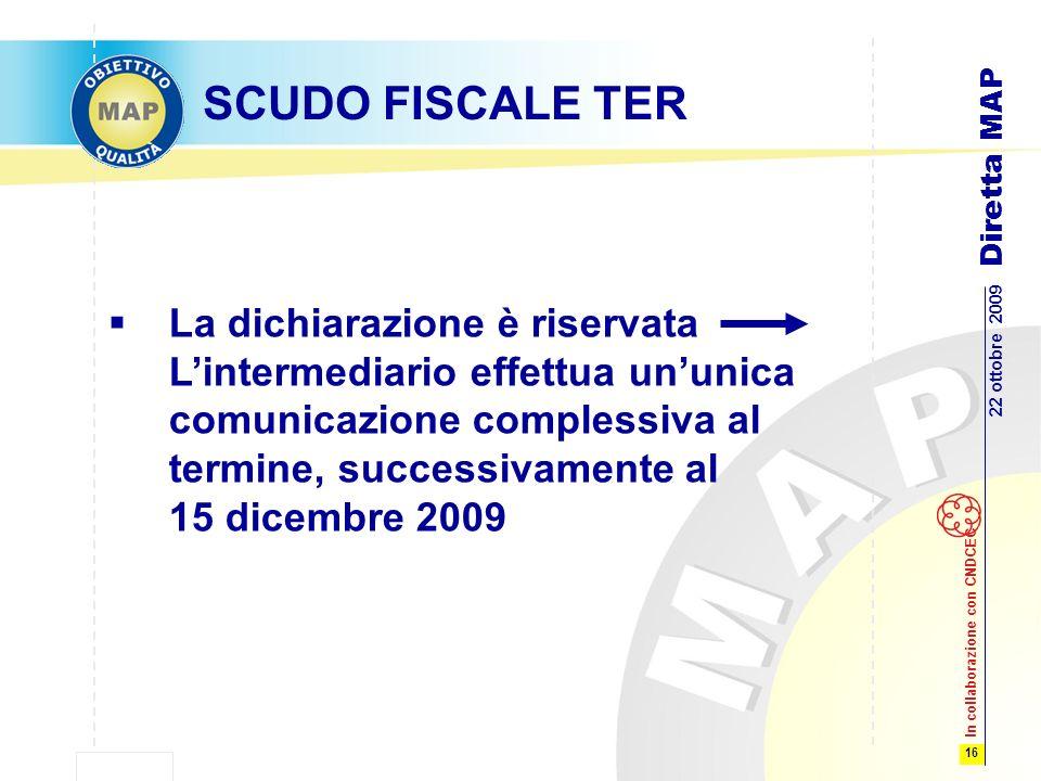 16 22 ottobre 2009 Diretta MAP In collaborazione con CNDCEC SCUDO FISCALE TER La dichiarazione è riservata Lintermediario effettua ununica comunicazione complessiva al termine, successivamente al 15 dicembre 2009