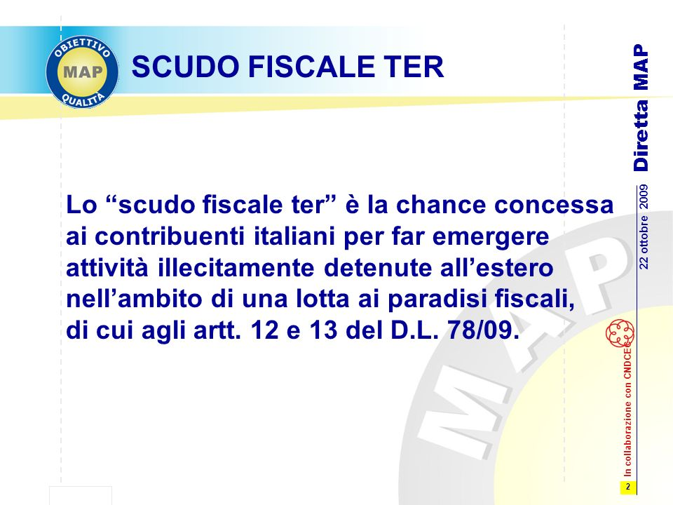 2 22 ottobre 2009 Diretta MAP In collaborazione con CNDCEC SCUDO FISCALE TER Lo scudo fiscale ter è la chance concessa ai contribuenti italiani per far emergere attività illecitamente detenute allestero nellambito di una lotta ai paradisi fiscali, di cui agli artt.