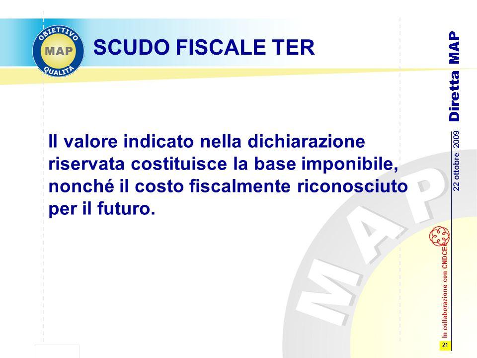 21 22 ottobre 2009 Diretta MAP In collaborazione con CNDCEC SCUDO FISCALE TER Il valore indicato nella dichiarazione riservata costituisce la base imponibile, nonché il costo fiscalmente riconosciuto per il futuro.