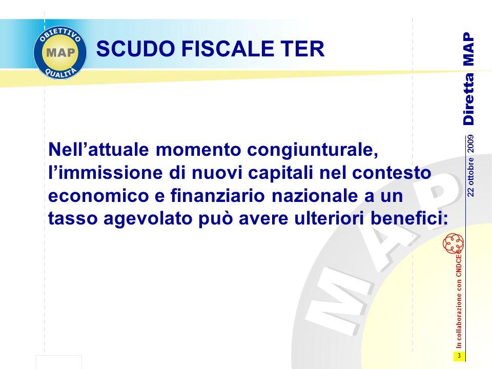 3 22 ottobre 2009 Diretta MAP In collaborazione con CNDCEC SCUDO FISCALE TER Nellattuale momento congiunturale, limmissione di nuovi capitali nel contesto economico e finanziario nazionale a un tasso agevolato può avere ulteriori benefici: